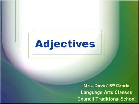 Adjectives Mrs. Davis' 5 th Grade Language Arts Classes Council Traditional School.