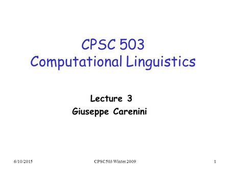 6/10/2015CPSC503 Winter 20091 CPSC 503 Computational Linguistics Lecture 3 Giuseppe Carenini.