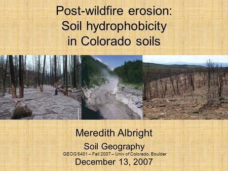 Post-wildfire erosion: Soil hydrophobicity in Colorado soils Meredith Albright Soil Geography December 13, 2007 GEOG 5401 – Fall 2007 – Univ of Colorado,