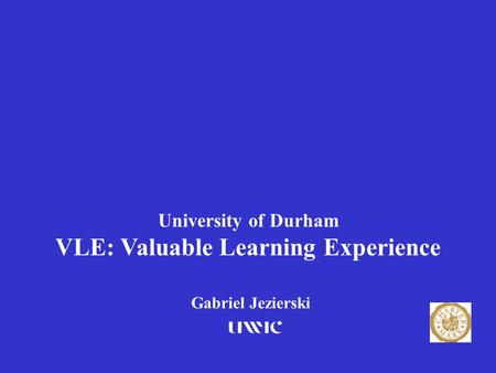 University of Durham VLE: Valuable Learning Experience Gabriel Jezierski 