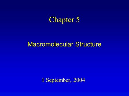 1 September, 2004 Chapter 5 Macromolecular Structure.