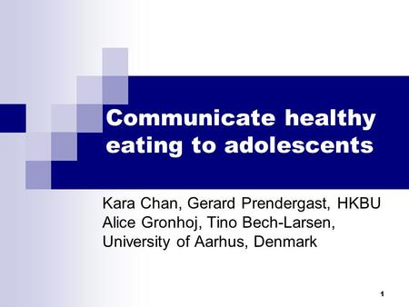 1 Communicate healthy eating to adolescents Kara Chan, Gerard Prendergast, HKBU Alice Gronhoj, Tino Bech-Larsen, University of Aarhus, Denmark.