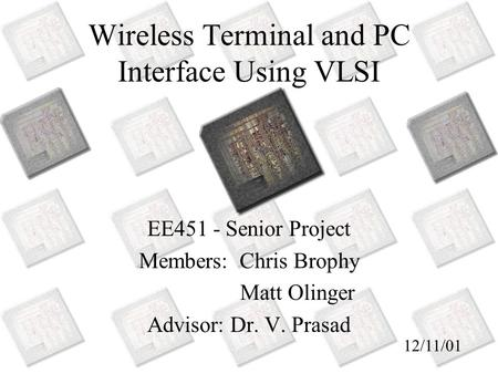 Wireless Terminal and PC Interface Using VLSI EE451 - Senior Project Members: Chris Brophy Matt Olinger Advisor: Dr. V. Prasad 12/11/01.