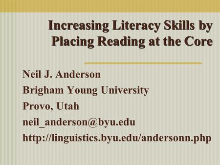 Increasing Literacy Skills by Placing Reading at the Core Neil J. Anderson Brigham Young University Provo, Utah