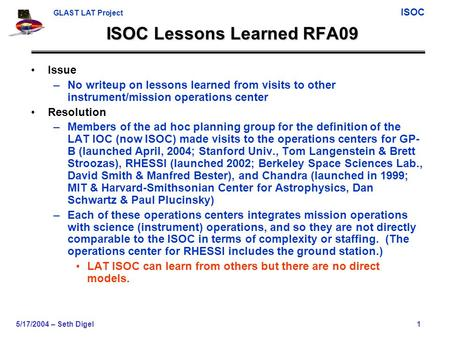 GLAST LAT Project ISOC 5/17/2004 – Seth Digel1 ISOC Lessons Learned RFA09 Issue –No writeup on lessons learned from visits to other instrument/mission.