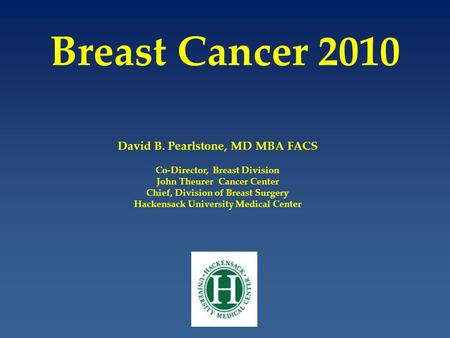 Breast Cancer 2010 David B. Pearlstone, MD MBA FACS Co-Director, Breast Division John Theurer Cancer Center Chief, Division of Breast Surgery Hackensack.