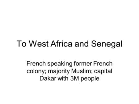 To West Africa and Senegal French speaking former French colony; majority Muslim; capital Dakar with 3M people.