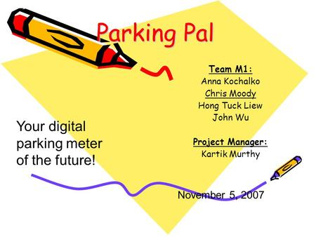 Parking Pal Team M1: Anna Kochalko Chris Moody Hong Tuck Liew John Wu Project Manager: Kartik Murthy November 5, 2007 Your digital parking meter of the.