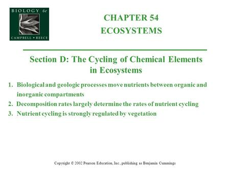 CHAPTER 54 ECOSYSTEMS Copyright © 2002 Pearson Education, Inc., publishing as Benjamin Cummings Section D: The Cycling of Chemical Elements in Ecosystems.