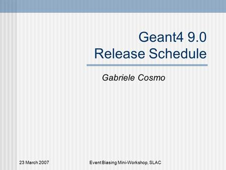 23 March 2007Event Biasing Mini-Workshop, SLAC Geant4 9.0 Release Schedule Gabriele Cosmo.