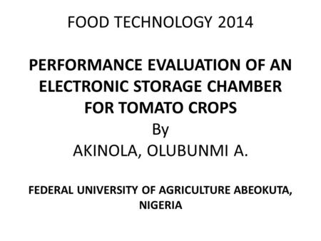 FOOD TECHNOLOGY 2014 PERFORMANCE EVALUATION OF AN ELECTRONIC STORAGE CHAMBER FOR TOMATO CROPS By AKINOLA, OLUBUNMI A. FEDERAL UNIVERSITY OF AGRICULTURE.