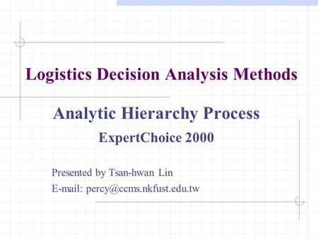 Logistics Decision Analysis Methods Analytic Hierarchy Process ExpertChoice 2000 Presented by Tsan-hwan Lin