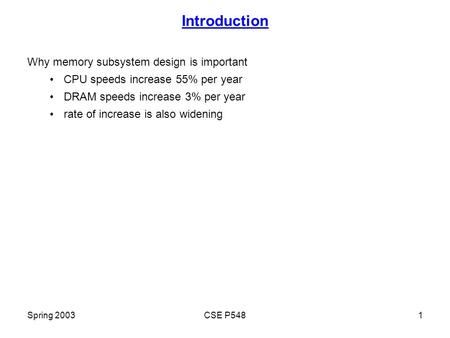 Spring 2003CSE P5481 Introduction Why memory subsystem design is important CPU speeds increase 55% per year DRAM speeds increase 3% per year rate of increase.
