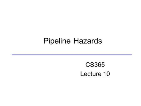 Pipeline Hazards CS365 Lecture 10. D. Barbara Pipeline Hazards CS465 2 Review  Pipelined CPU  Overlapped execution of multiple instructions  Each on.