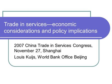Trade in services—economic considerations and policy implications 2007 China Trade in Services Congress, November 27, Shanghai Louis Kuijs, World Bank.