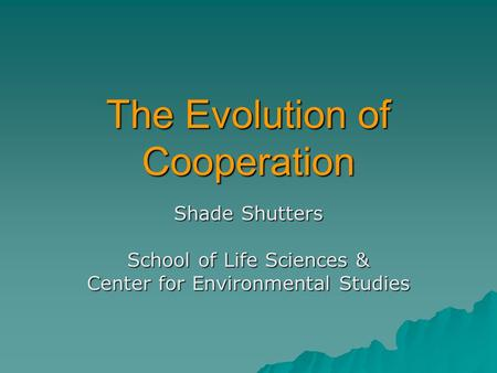 The Evolution of Cooperation Shade Shutters School of Life Sciences & Center for Environmental Studies.