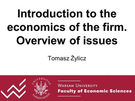 Introduction to the economics of the firm. Overview of issues Tomasz Żylicz.