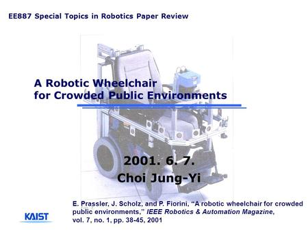 A Robotic Wheelchair for Crowded Public Environments 2001. 6. 7. Choi Jung-Yi EE887 Special Topics in Robotics Paper Review E. Prassler, J. Scholz, and.