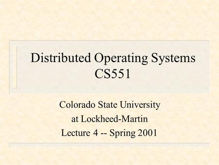 Distributed Operating Systems CS551 Colorado State University at Lockheed-Martin Lecture 4 -- Spring 2001.