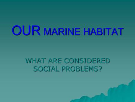 OUR MARINE HABITAT WHAT ARE CONSIDERED SOCIAL PROBLEMS?