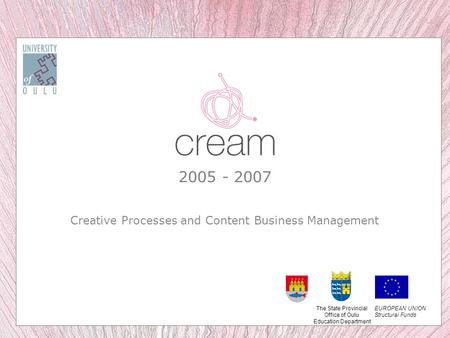 2005 - 2007 Creative Processes and Content Business Management EUROPEAN UNION Structural Funds The State Provincial Office of Oulu Education Department.
