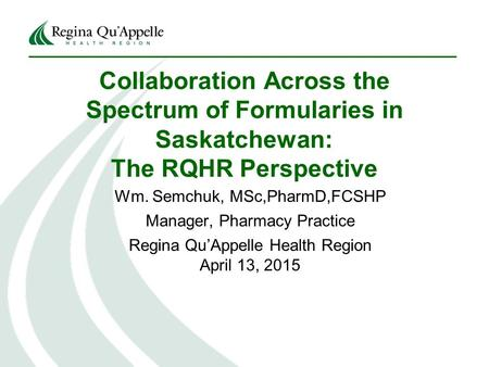 Collaboration Across the Spectrum of Formularies in Saskatchewan: The RQHR Perspective Wm. Semchuk, MSc,PharmD,FCSHP Manager, Pharmacy Practice Regina.