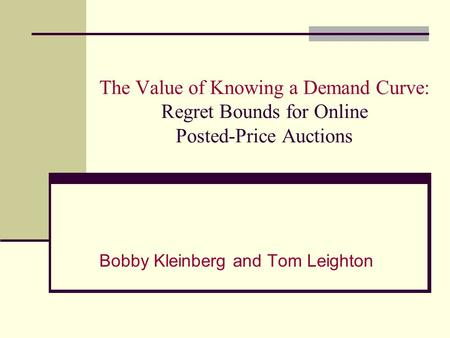 The Value of Knowing a Demand Curve: Regret Bounds for Online Posted-Price Auctions Bobby Kleinberg and Tom Leighton.