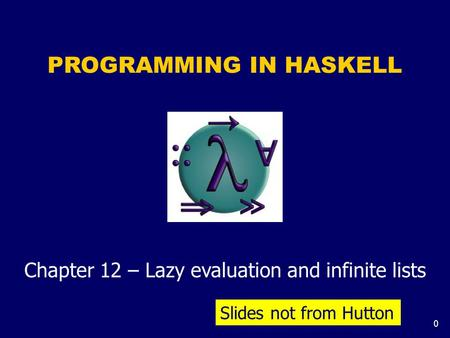 0 PROGRAMMING IN HASKELL Chapter 12 – Lazy evaluation and infinite lists Slides not from Hutton.