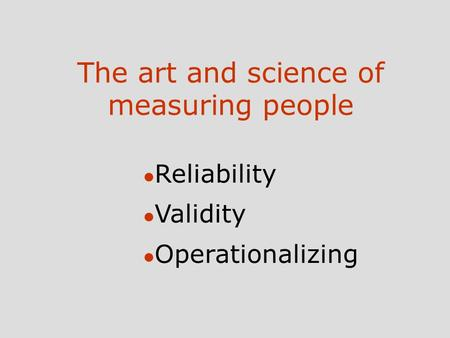 The art and science of measuring people l Reliability l Validity l Operationalizing.