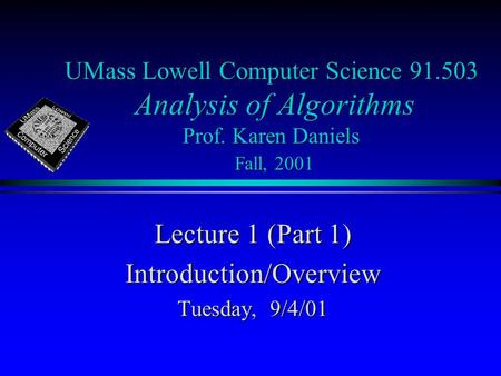 UMass Lowell Computer Science 91.503 Analysis of Algorithms Prof. Karen Daniels Fall, 2001 Lecture 1 (Part 1) Introduction/Overview Tuesday, 9/4/01.