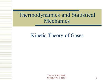 Thermo & Stat Mech - Spring 2006 Class 14 1 Thermodynamics and Statistical Mechanics Kinetic Theory of Gases.
