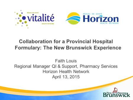 Collaboration for a Provincial Hospital Formulary: The New Brunswick Experience Faith Louis Regional Manager QI & Support, Pharmacy Services Horizon Health.