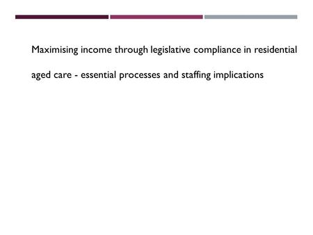 Maximising income through legislative compliance in residential aged care - essential processes and staffing implications.