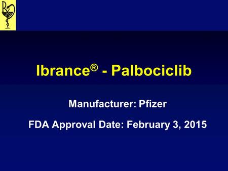 Ibrance ® - Palbociclib Manufacturer: Pfizer FDA Approval Date: February 3, 2015.