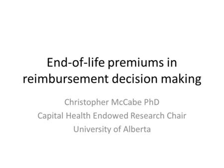 End-of-life premiums in reimbursement decision making Christopher McCabe PhD Capital Health Endowed Research Chair University of Alberta.