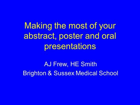Making the most of your abstract, poster and oral presentations AJ Frew, HE Smith Brighton & Sussex Medical School.