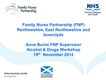 Family Nurse Partnership (FNP) Renfrewshire, East Renfrewshire and Inverclyde Anne Burns FNP Supervisor Alcohol & Drugs Workshop 19th November 2014.