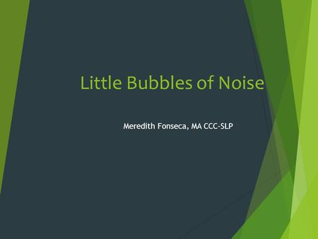 Little Bubbles of Noise Meredith Fonseca, MA CCC-SLP.