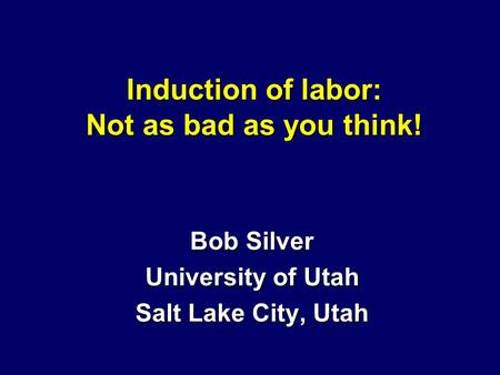 Induction of labor: Not as bad as you think! Bob Silver University of Utah Salt Lake City, Utah.