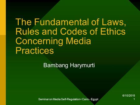 6/10/2015 Seminar on Media Self-Regulation< Cairo - Egypt 1 The Fundamental of Laws, Rules and Codes of Ethics Concerning Media Practices Bambang Harymurti.