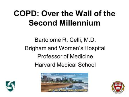 COPD: Over the Wall of the Second Millennium Bartolome R. Celli, M.D. Brigham and Women's Hospital Professor of Medicine Harvard Medical School.