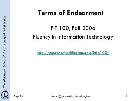 The Information School of the University of Washington Sept university of washington1 Terms of Endearment FIT 100, Fall 2006 Fluency in Information.