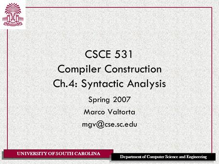 UNIVERSITY OF SOUTH CAROLINA Department of Computer Science and Engineering CSCE 531 Compiler Construction Ch.4: Syntactic Analysis Spring 2007 Marco Valtorta.
