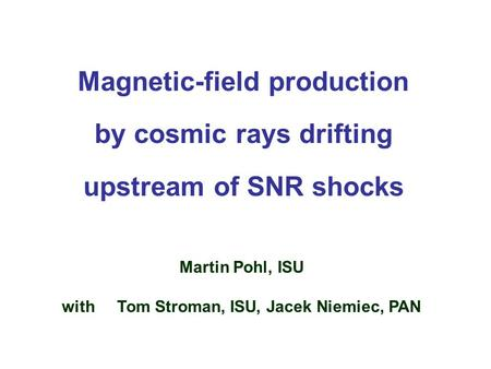 Magnetic-field production by cosmic rays drifting upstream of SNR shocks Martin Pohl, ISU with Tom Stroman, ISU, Jacek Niemiec, PAN.