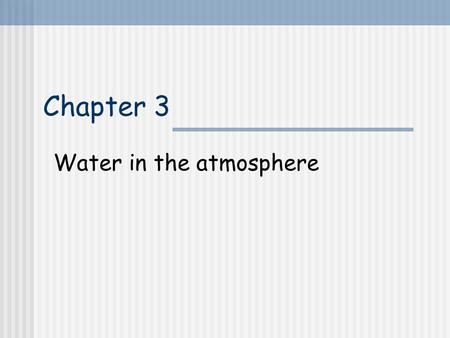Chapter 3 Water in the atmosphere. 3.1 Introduction Water: only 0 to 4% by volume No water  no rainbow No water  no thunderstorm No water  no life.