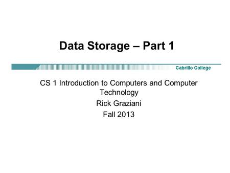 Data Storage – Part 1 CS 1 Introduction to Computers and Computer Technology Rick Graziani Fall 2013.
