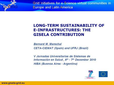 Www.gisela-grid.eu Grid Initiatives for e-Science virtual communities in Europe and Latin America LONG-TERM SUSTAINABILITY OF E-INFRASTRUCTURES: THE GISELA.