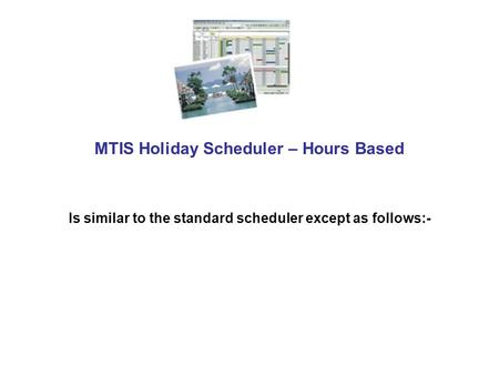MTIS Holiday Scheduler – Hours Based Is similar to the standard scheduler except as follows:-