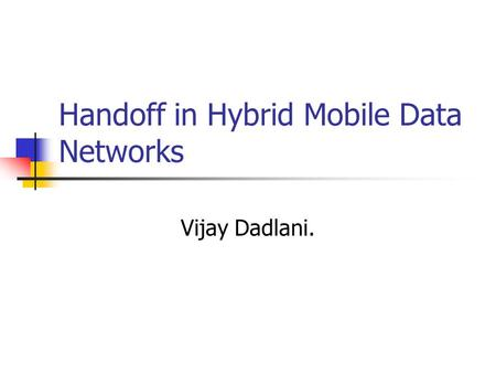Handoff in Hybrid Mobile Data Networks Vijay Dadlani.