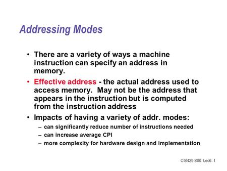 CIS429.S00: Lec6- 1 Addressing Modes There are a variety of ways a machine instruction can specify an address in memory. Effective address - the actual.